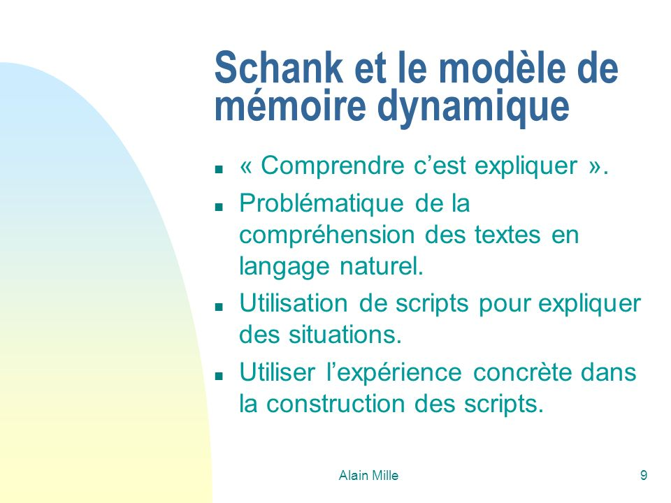 Alain Mille9 Schank et le modèle de mémoire dynamique n « Comprendre cest expliquer ». n Problématique de la compréhension des textes en langage natur
