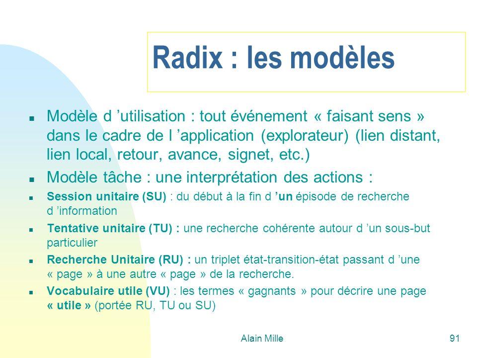 Alain Mille91 Radix : les modèles n Modèle d utilisation : tout événement « faisant sens » dans le cadre de l application (explorateur) (lien distant, lien local, retour, avance, signet, etc.) n Modèle tâche : une interprétation des actions : n Session unitaire (SU) : du début à la fin d un épisode de recherche d information n Tentative unitaire (TU) : une recherche cohérente autour d un sous-but particulier n Recherche Unitaire (RU) : un triplet état-transition-état passant d une « page » à une autre « page » de la recherche.