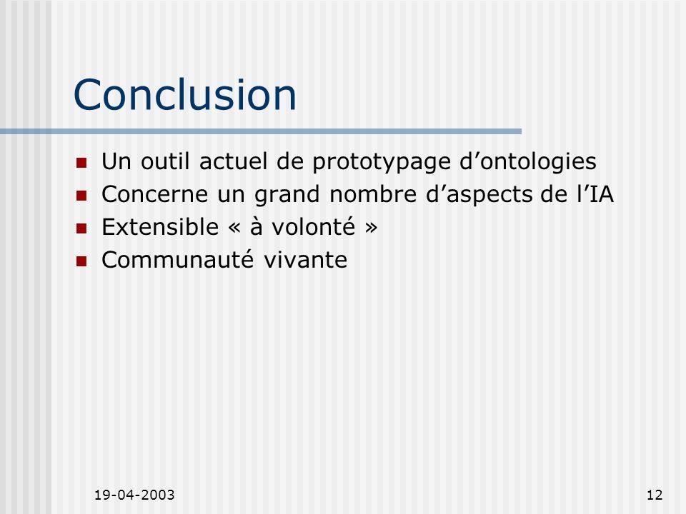 19-04-200312 Conclusion Un outil actuel de prototypage dontologies Concerne un grand nombre daspects de lIA Extensible « à volonté » Communauté vivant