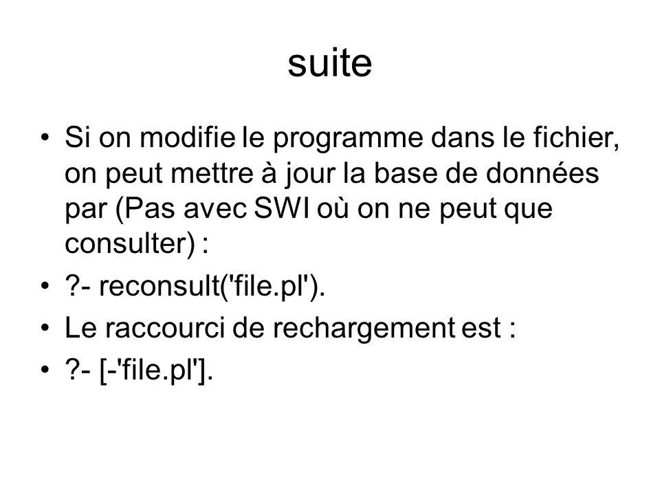 suite Si on modifie le programme dans le fichier, on peut mettre à jour la base de données par (Pas avec SWI où on ne peut que consulter) : ?- reconsu