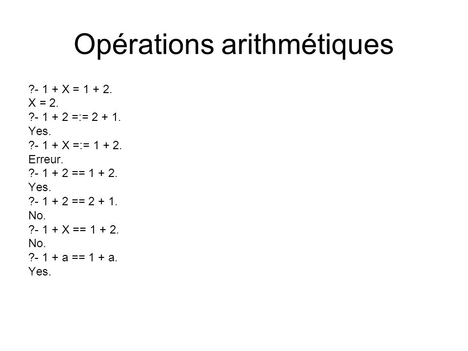 Opérations arithmétiques ?- 1 + X = 1 + 2. X = 2. ?- 1 + 2 =:= 2 + 1. Yes. ?- 1 + X =:= 1 + 2. Erreur. ?- 1 + 2 == 1 + 2. Yes. ?- 1 + 2 == 2 + 1. No.