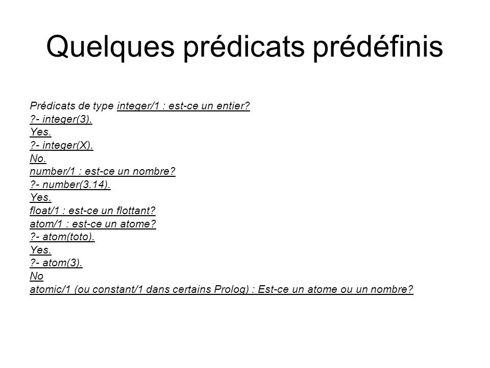 Quelques prédicats prédéfinis Prédicats de type integer/1 : est-ce un entier? ?- integer(3). Yes. ?- integer(X). No. number/1 : est-ce un nombre? ?- n