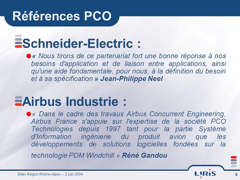 Bilan Région Rhône-Alpes – 2 juin 2004 6 Références PCO Schneider-Electric : « Nous tirons de ce partenariat fort une bonne réponse à nos besoins d application et de liaison entre applications, ainsi qu une aide fondamentale, pour nous, à la définition du besoin et à sa spécification » Jean-Philippe Neel Airbus Industrie : « Dans le cadre des travaux Airbus Concurrent Engineering, Airbus France s appuie sur l expertise de la société PCO Technologies depuis 1997 tant pour la partie Système d Information ingénierie du produit avion que les développements de solutions logicielles fondées sur la technologie PDM Windchill » Réné Gandou