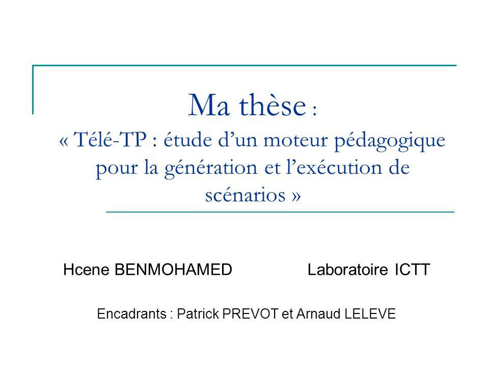 Ma thèse : « Télé-TP : étude dun moteur pédagogique pour la génération et lexécution de scénarios » Hcene BENMOHAMEDLaboratoire ICTT Encadrants : Patr