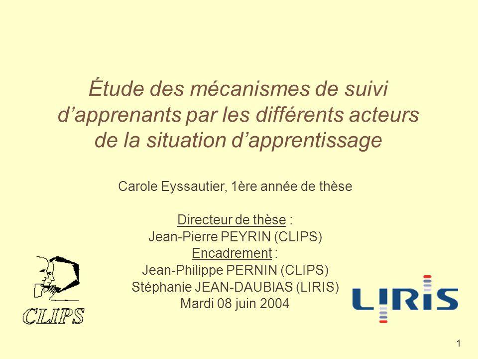 1 Étude des mécanismes de suivi dapprenants par les différents acteurs de la situation dapprentissage Carole Eyssautier, 1ère année de thèse Directeur de thèse : Jean-Pierre PEYRIN (CLIPS) Encadrement : Jean-Philippe PERNIN (CLIPS) Stéphanie JEAN-DAUBIAS (LIRIS) Mardi 08 juin 2004