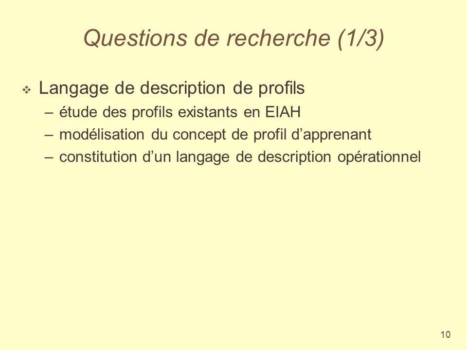 10 Questions de recherche (1/3) Langage de description de profils –étude des profils existants en EIAH –modélisation du concept de profil dapprenant –constitution dun langage de description opérationnel