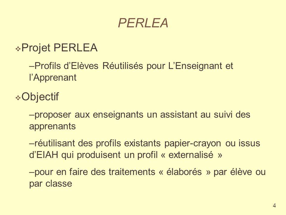 4 PERLEA Projet PERLEA –Profils dElèves Réutilisés pour LEnseignant et lApprenant Objectif –proposer aux enseignants un assistant au suivi des apprenants –réutilisant des profils existants papier-crayon ou issus dEIAH qui produisent un profil « externalisé » –pour en faire des traitements « élaborés » par élève ou par classe
