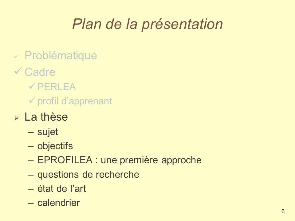 6 Plan de la présentation Problématique Cadre PERLEA profil dapprenant La thèse –sujet –objectifs –EPROFILEA : une première approche –questions de recherche –état de lart –calendrier