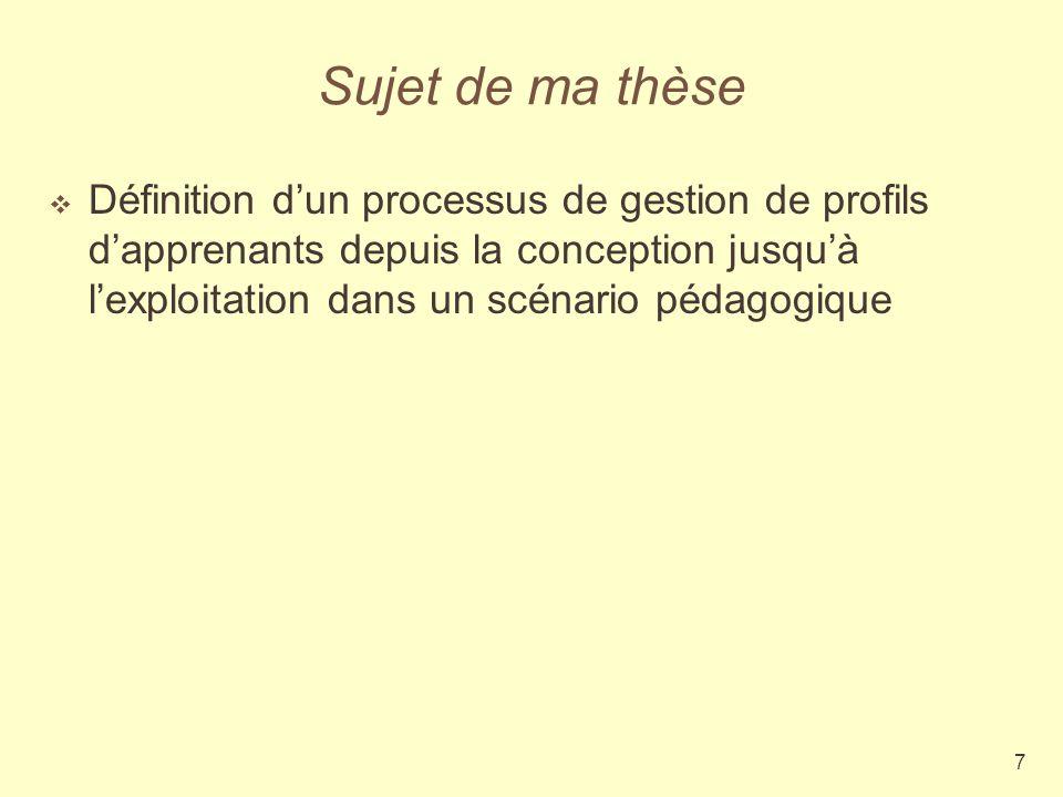 7 Sujet de ma thèse Définition dun processus de gestion de profils dapprenants depuis la conception jusquà lexploitation dans un scénario pédagogique