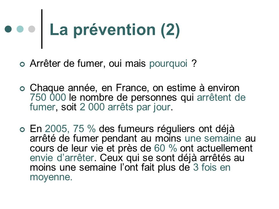 La prévention (2) Arrêter de fumer, oui mais pourquoi ? Chaque année, en France, on estime à environ 750 000 le nombre de personnes qui arrêtent de fu