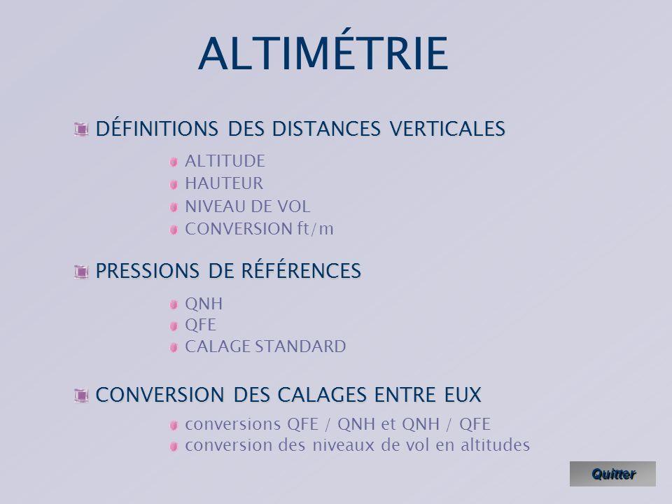 ALTIMÉTRIE Quitter CONVERSION DES CALAGES ENTRE EUX CONVERSION DES CALAGES ENTRE EUX conversions QFE / QNH et QNH / QFE conversion des niveaux de vol en altitudes DÉFINITIONS DES DISTANCES VERTICALES DÉFINITIONS DES DISTANCES VERTICALES ALTITUDE HAUTEUR NIVEAU DE VOL CONVERSION ft/m PRESSIONS DE RÉFÉRENCES PRESSIONS DE RÉFÉRENCES QNH QFE CALAGE STANDARD