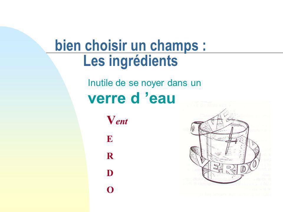 bien choisir un champs : Les ingrédients Inutile de se noyer dans un verre d eau VERDOVERDO