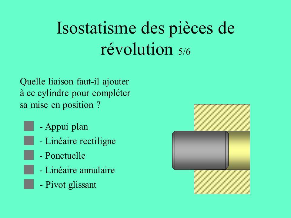 Isostatisme des pièces de révolution 5/6 Quelle liaison faut-il ajouter à ce cylindre pour compléter sa mise en position .