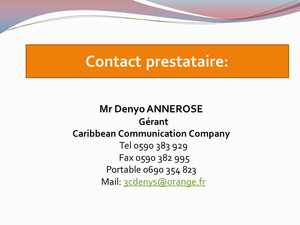 Contact prestataire: Mr Denyo ANNEROSE Gérant Caribbean Communication Company Tel 0590 383 929 Fax 0590 382 995 Portable 0690 354 823 Mail: 3cdenys@or