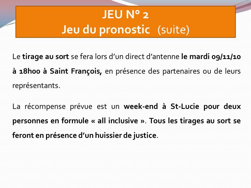 JEU N° 2 Jeu du pronostic (suite) Le tirage au sort se fera lors dun direct dantenne le mardi 09/11/10 à 18h00 à Saint François, en présence des parte