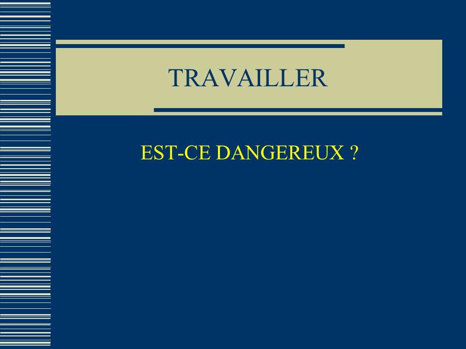 TRAVAILLER EST-CE DANGEREUX ?