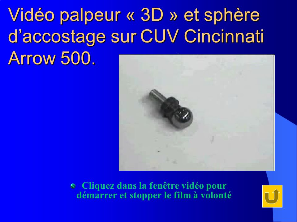 Vidéo palpeur « 3D » et sphère daccostage sur CUV Cincinnati Arrow 500. Cliquez dans la fenêtre vidéo pour démarrer et stopper le film à volonté