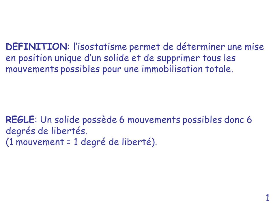 1 DEFINITION: lisostatisme permet de déterminer une mise en position unique dun solide et de supprimer tous les mouvements possibles pour une immobili