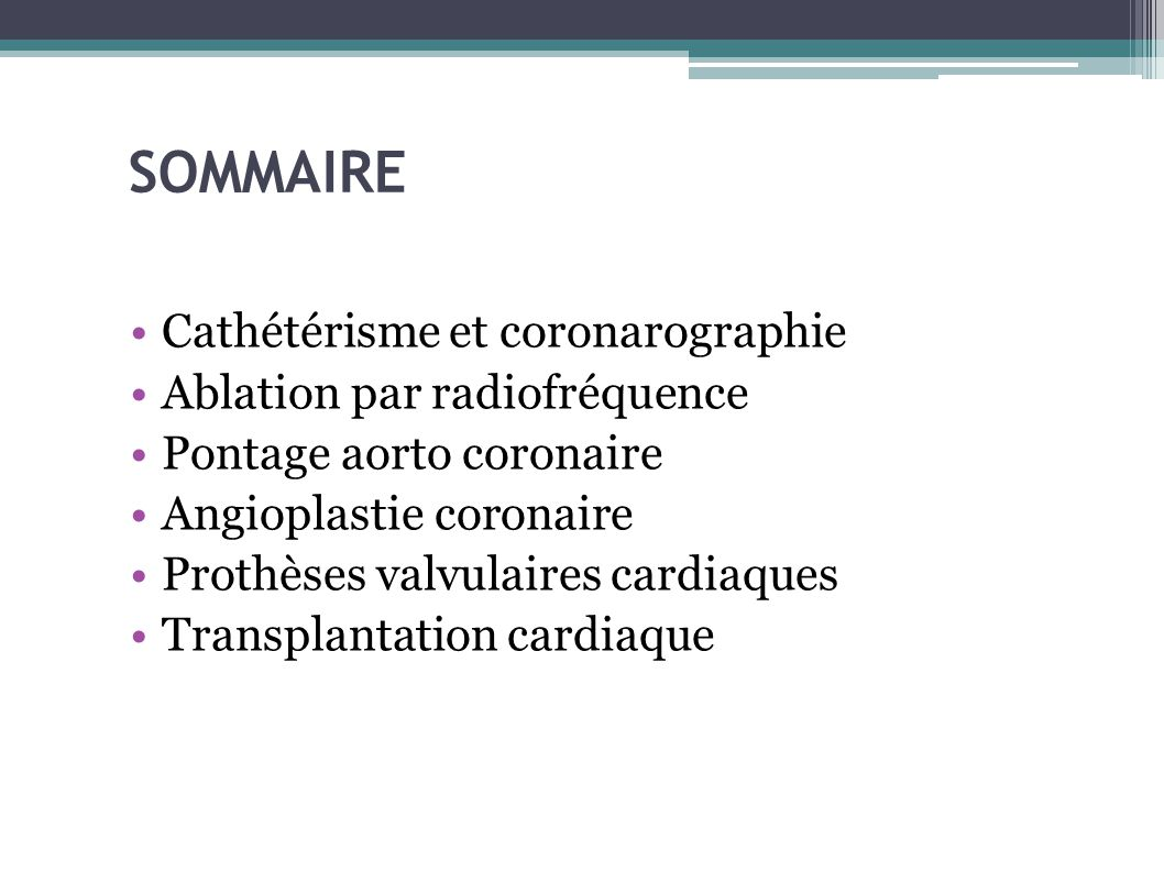 SOMMAIRE Cathétérisme et coronarographie Ablation par radiofréquence Pontage aorto coronaire Angioplastie coronaire Prothèses valvulaires cardiaques T
