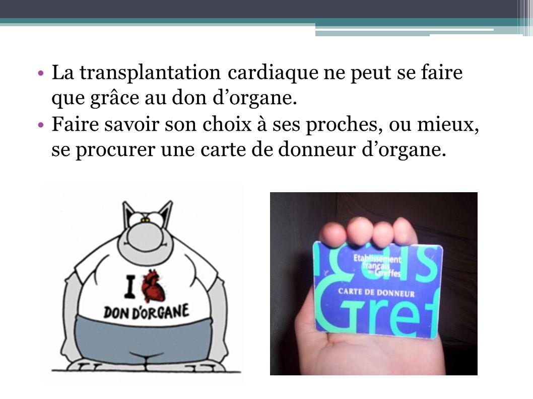 La transplantation cardiaque ne peut se faire que grâce au don dorgane. Faire savoir son choix à ses proches, ou mieux, se procurer une carte de donne