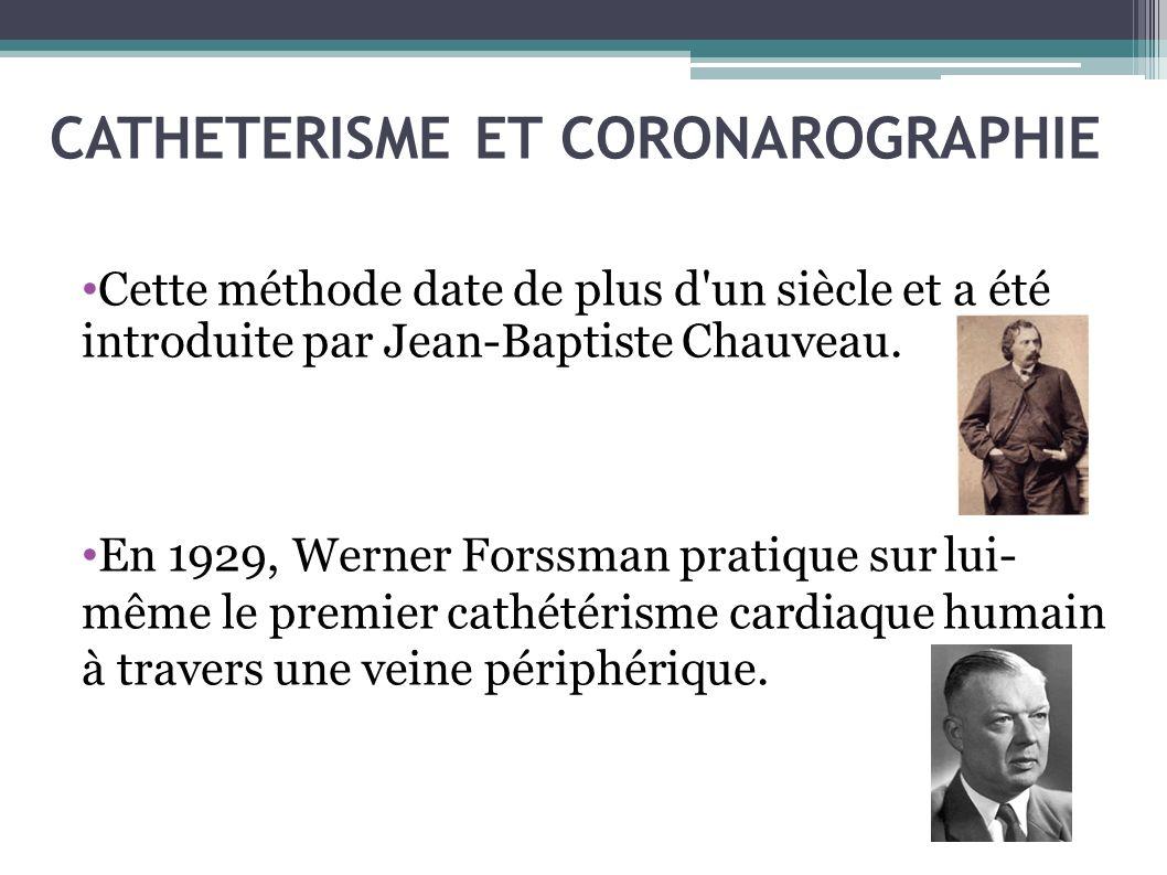 CATHETERISME ET CORONAROGRAPHIE Cette méthode date de plus d'un siècle et a été introduite par Jean-Baptiste Chauveau. En 1929, Werner Forssman pratiq