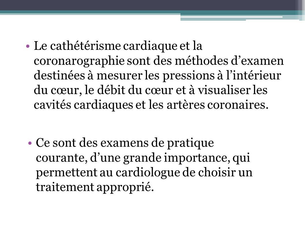 Le cathétérisme cardiaque et la coronarographie sont des méthodes dexamen destinées à mesurer les pressions à lintérieur du cœur, le débit du cœur et