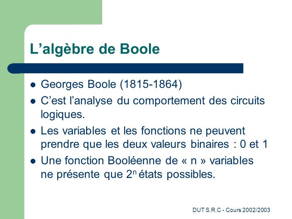 DUT S.R.C - Cours 2002/2003 Lalgèbre de Boole Georges Boole (1815-1864) Cest lanalyse du comportement des circuits logiques. Les variables et les fonc