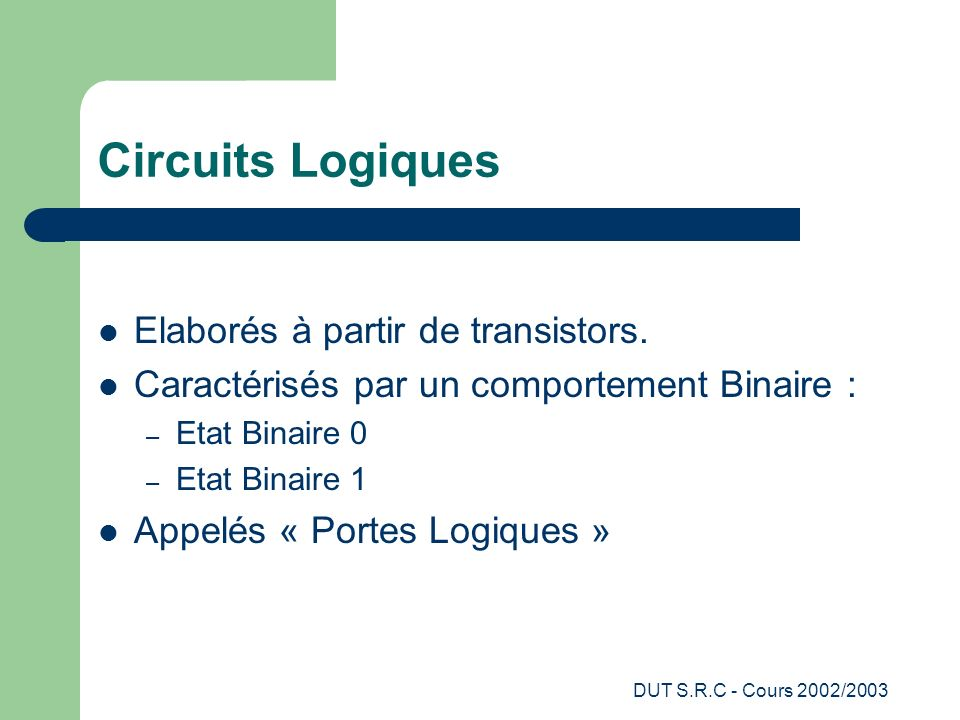 DUT S.R.C - Cours 2002/2003 Circuits Logiques Elaborés à partir de transistors. Caractérisés par un comportement Binaire : – Etat Binaire 0 – Etat Bin