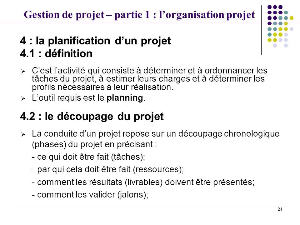 Gestion de projet – partie 1 : lorganisation projet 24 Cest lactivité qui consiste à déterminer et à ordonnancer les tâches du projet, à estimer leurs