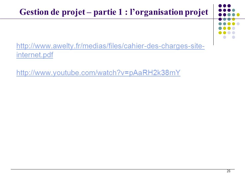 Gestion de projet – partie 1 : lorganisation projet 26 http://www.awelty.fr/medias/files/cahier-des-charges-site- internet.pdf http://www.youtube.com/