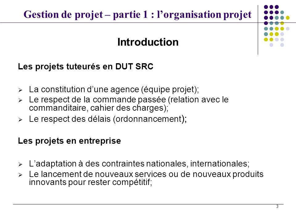 Gestion de projet – partie 1 : lorganisation projet 3 Introduction Les projets tuteurés en DUT SRC La constitution dune agence (équipe projet); Le res