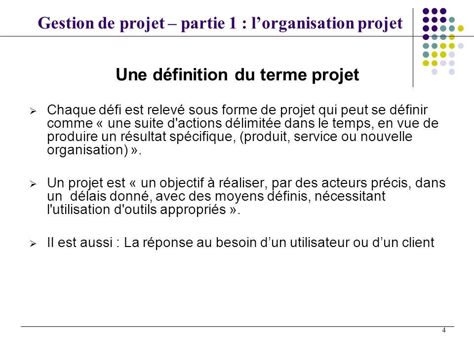 Gestion de projet – partie 1 : lorganisation projet 4 Une définition du terme projet Chaque défi est relevé sous forme de projet qui peut se définir c