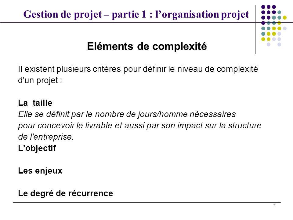 Gestion de projet – partie 1 : lorganisation projet 6 Eléments de complexité Il existent plusieurs critères pour définir le niveau de complexité d'un