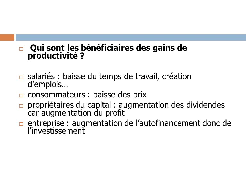 Qui sont les bénéficiaires des gains de productivité ? salariés : baisse du temps de travail, création demplois… consommateurs : baisse des prix propr