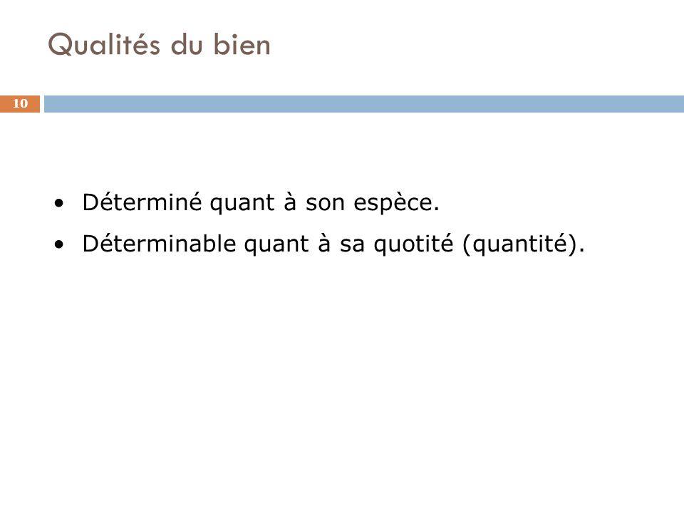 Qualités du bien 10 Déterminé quant à son espèce. Déterminable quant à sa quotité (quantité).