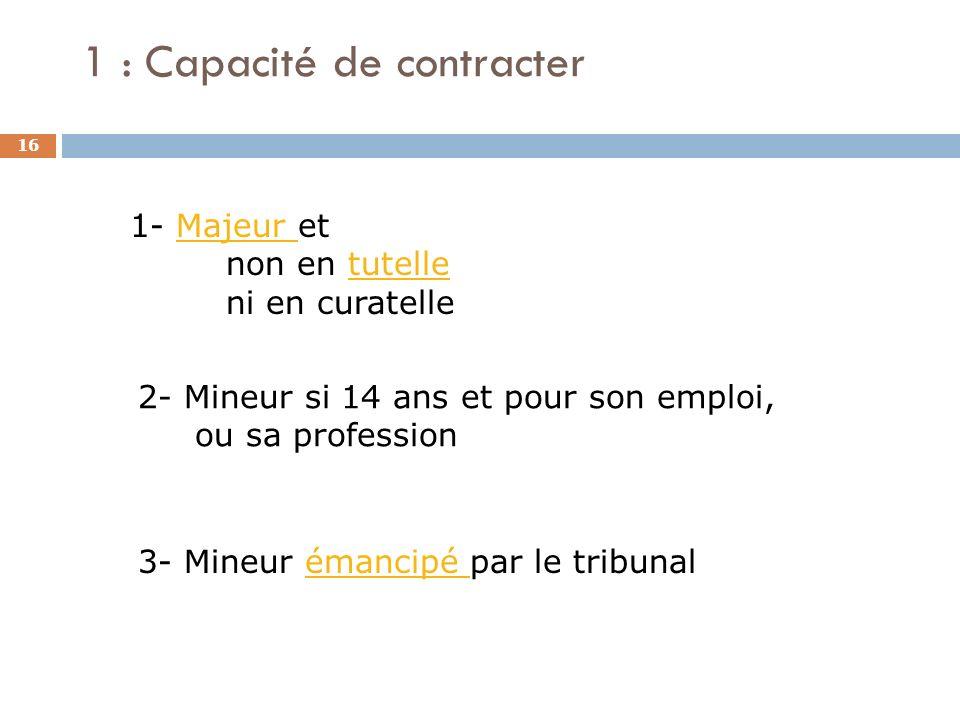 1 : Capacité de contracter 16 1- Majeur et non en tutelle ni en curatelleMajeur tutelle 2- Mineur si 14 ans et pour son emploi, ou sa profession 3- Mi
