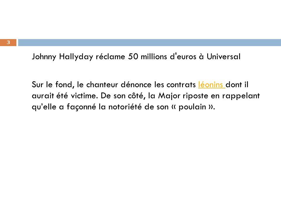 3 Johnny Hallyday réclame 50 millions d'euros à Universal Sur le fond, le chanteur dénonce les contrats léonins dont il aurait été victime. De son côt