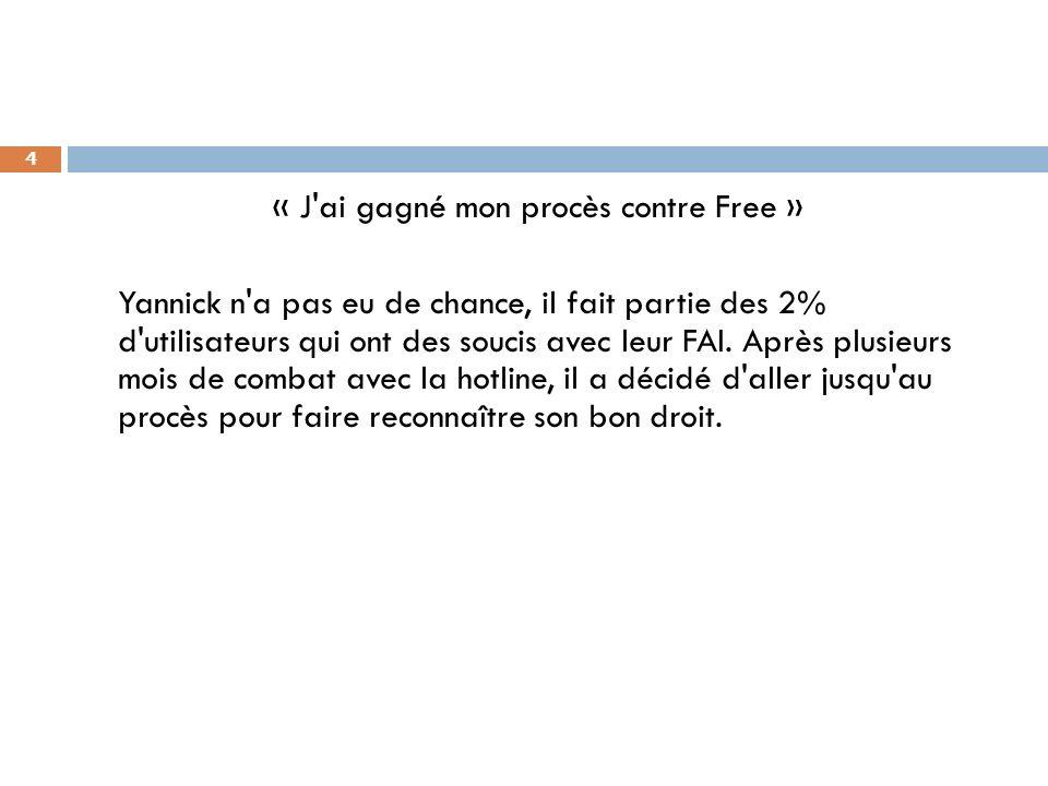 4 « J'ai gagné mon procès contre Free » Yannick n'a pas eu de chance, il fait partie des 2% d'utilisateurs qui ont des soucis avec leur FAI. Après plu