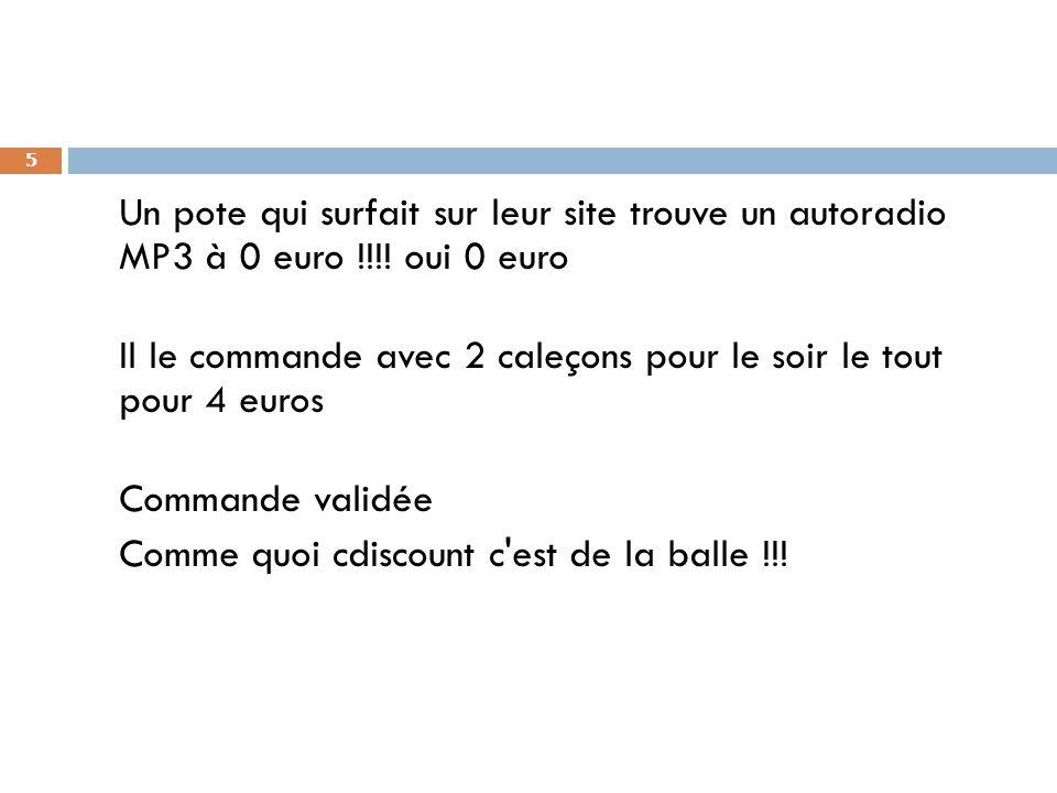 5 Un pote qui surfait sur leur site trouve un autoradio MP3 à 0 euro !!!! oui 0 euro Il le commande avec 2 caleçons pour le soir le tout pour 4 euros