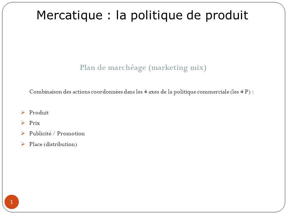 Mercatique : la politique de produit 1 Plan de marchéage (marketing mix) Combinaison des actions coordonnées dans les 4 axes de la politique commercia