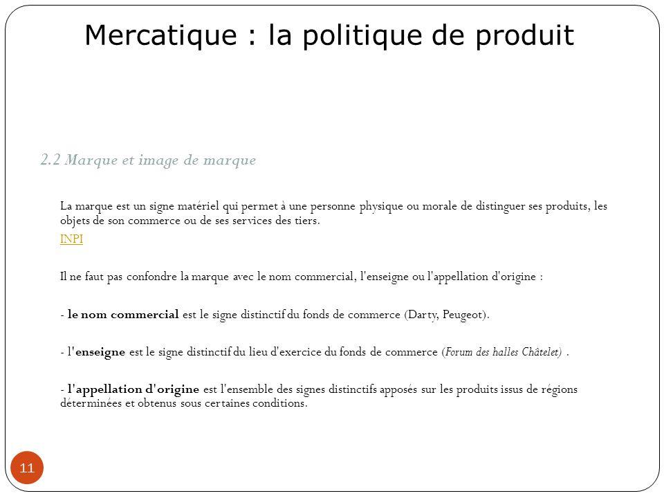 Mercatique : la politique de produit 11 2.2 Marque et image de marque La marque est un signe matériel qui permet à une personne physique ou morale de