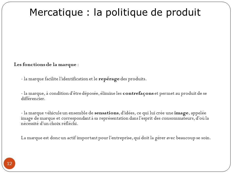 Mercatique : la politique de produit 12 Les fonctions de la marque : - la marque facilite l'identification et le repérage des produits. - la marque, à