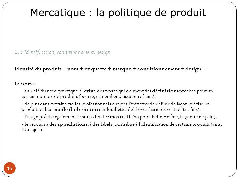 Mercatique : la politique de produit 16 2.3 Identification, conditionnement, design Identité du produit = nom + étiquette + marque + conditionnement +