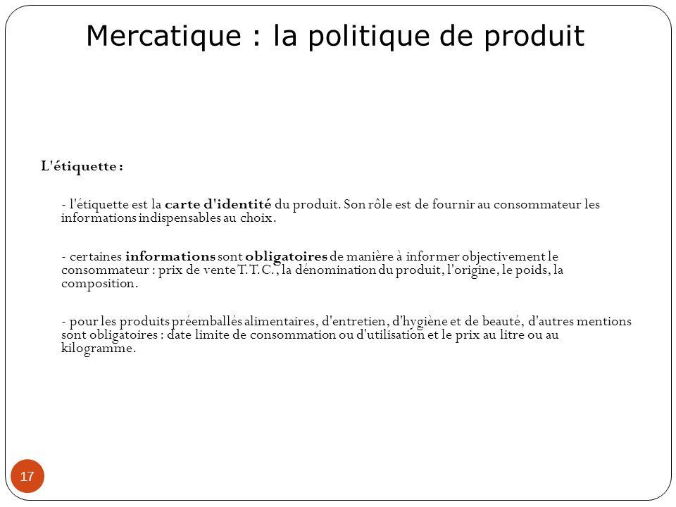 Mercatique : la politique de produit 17 L'étiquette : - l'étiquette est la carte d'identité du produit. Son rôle est de fournir au consommateur les in
