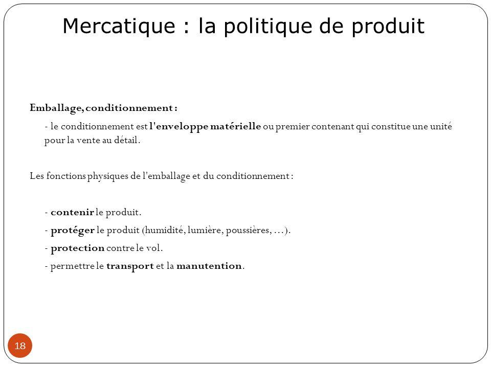 Mercatique : la politique de produit 18 Emballage, conditionnement : - le conditionnement est l'enveloppe matérielle ou premier contenant qui constitu