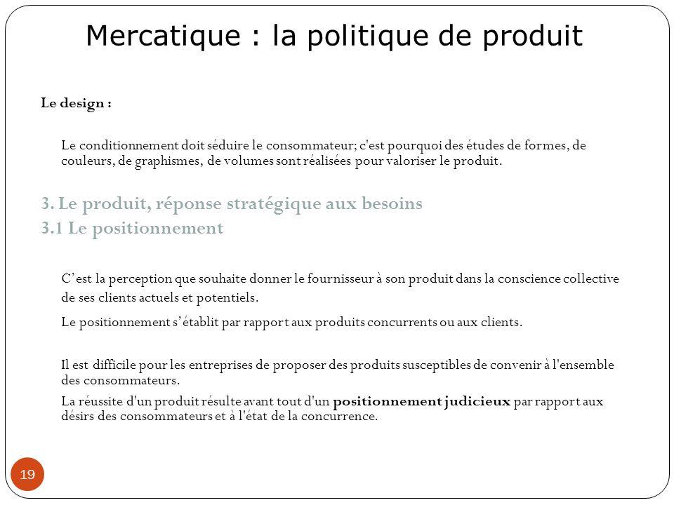 Mercatique : la politique de produit 19 Le design : Le conditionnement doit séduire le consommateur; c'est pourquoi des études de formes, de couleurs,