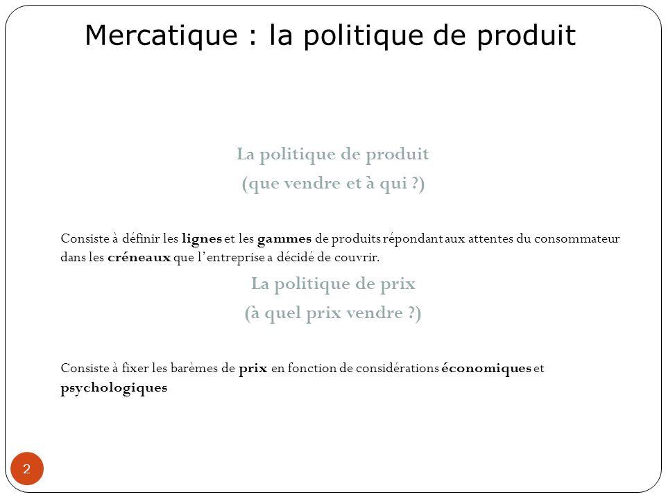 Mercatique : la politique de produit 2 La politique de produit (que vendre et à qui ?) Consiste à définir les lignes et les gammes de produits réponda