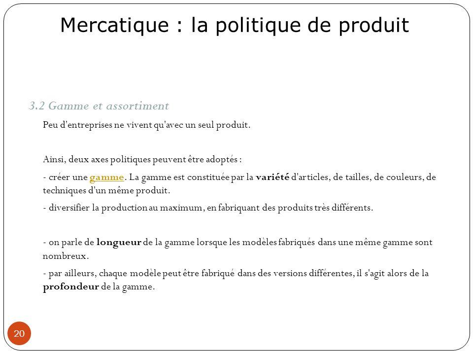 Mercatique : la politique de produit 20 3.2 Gamme et assortiment Peu d'entreprises ne vivent qu'avec un seul produit. Ainsi, deux axes politiques peuv