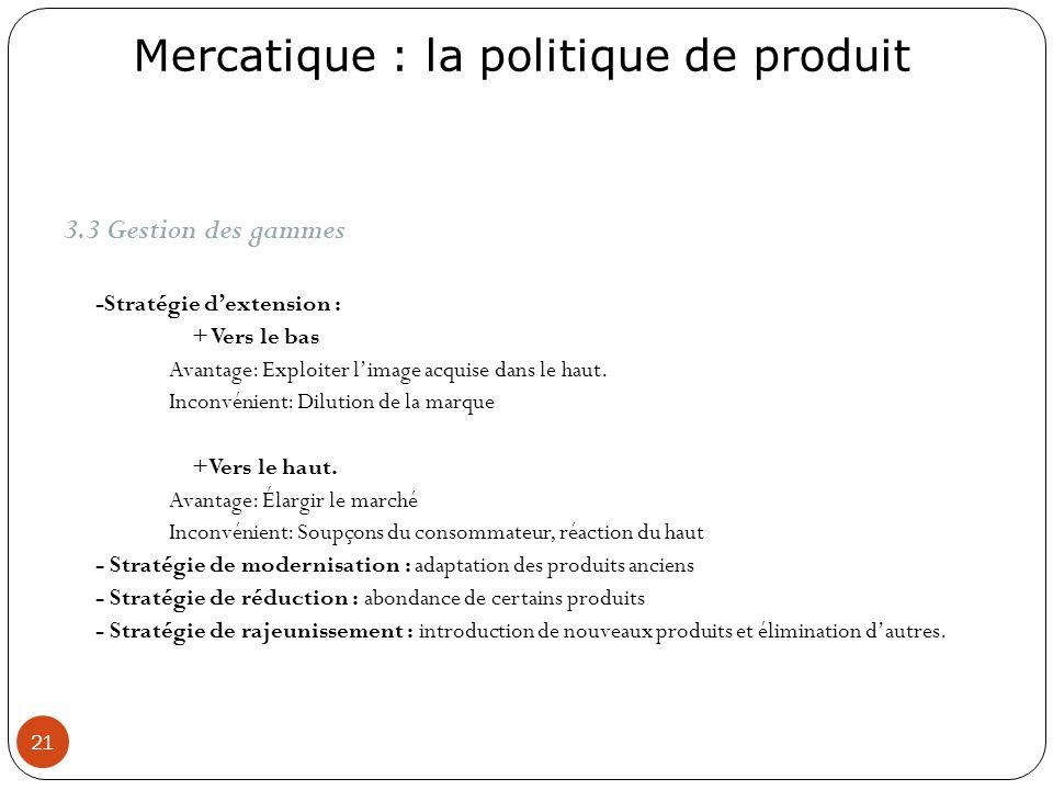Mercatique : la politique de produit 21 3.3 Gestion des gammes -Stratégie dextension : + Vers le bas Avantage: Exploiter limage acquise dans le haut.