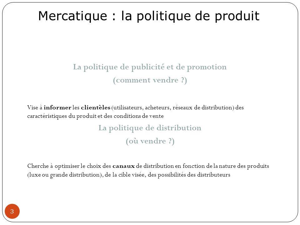 Mercatique : la politique de produit 3 La politique de publicité et de promotion (comment vendre ?) Vise à informer les clientèles (utilisateurs, ache